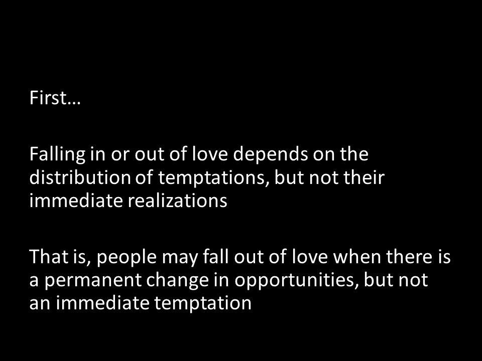 First… Falling in or out of love depends on the distribution of temptations, but not their immediate realizations That is, people may fall out of love when there is a permanent change in opportunities, but not an immediate temptation
