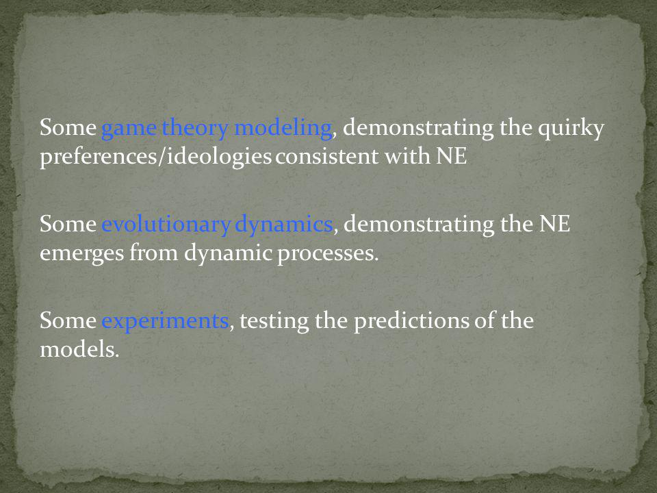 Some game theory modeling, demonstrating the quirky preferences/ideologies consistent with NE Some evolutionary dynamics, demonstrating the NE emerges from dynamic processes.