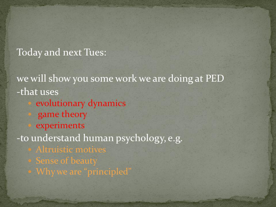 Today and next Tues: we will show you some work we are doing at PED -that uses evolutionary dynamics game theory experiments -to understand human psychology, e.g.