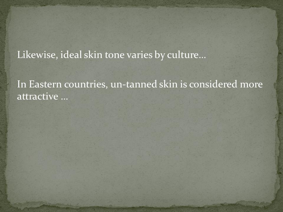 Likewise, ideal skin tone varies by culture… In Eastern countries, un-tanned skin is considered more attractive …
