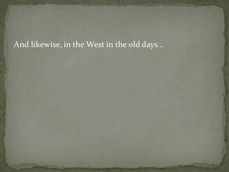 And likewise, in the West in the old days…