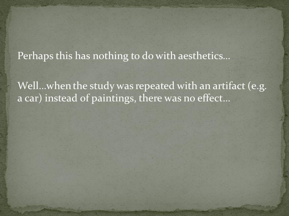 Perhaps this has nothing to do with aesthetics… Well…when the study was repeated with an artifact (e.g.