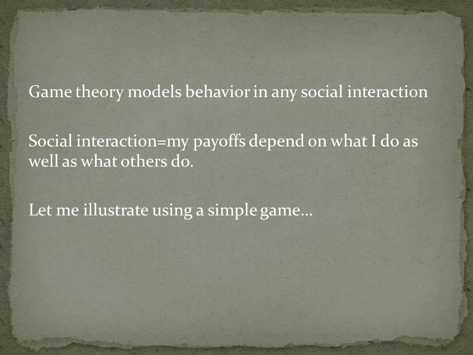 Game theory models behavior in any social interaction Social interaction=my payoffs depend on what I do as well as what others do.