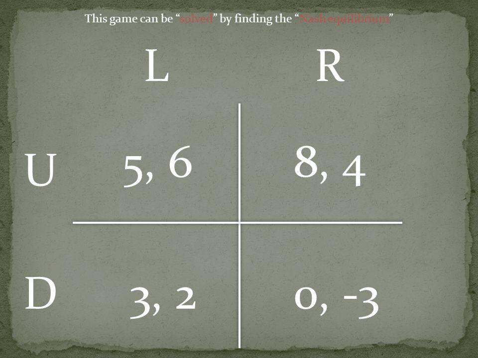 5, 6 8, 4 3, 20, -3 U D LR This game can be solved by finding the Nash equilibrium