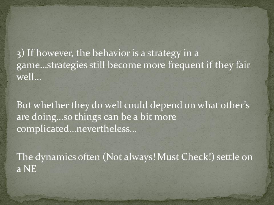 3) If however, the behavior is a strategy in a game…strategies still become more frequent if they fair well… But whether they do well could depend on what others are doing…so things can be a bit more complicated…nevertheless… The dynamics often (Not always.