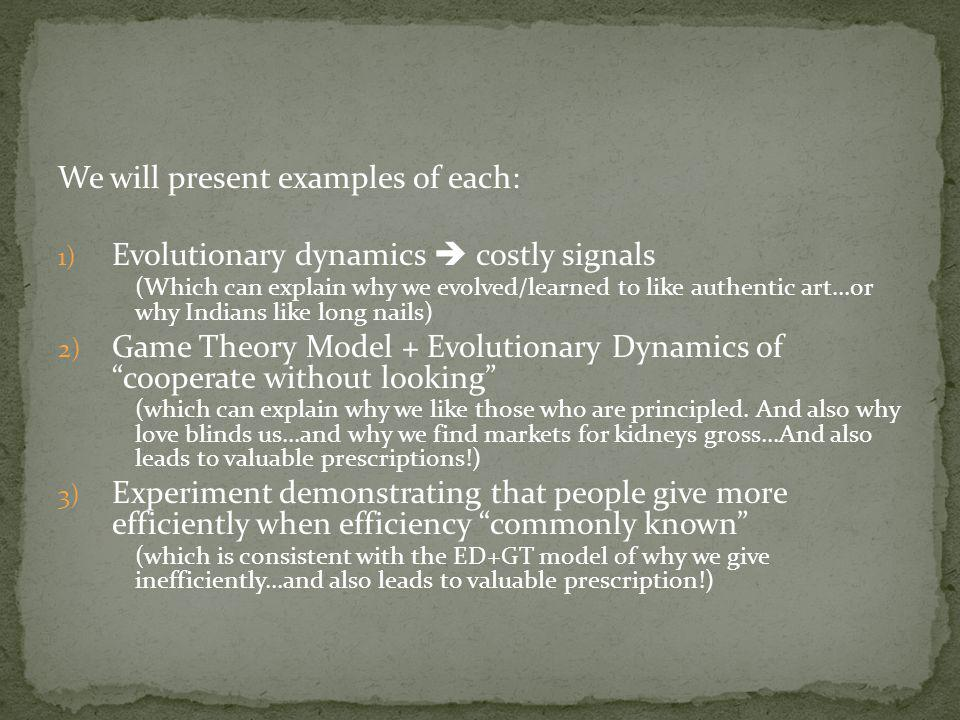 We will present examples of each: 1) Evolutionary dynamics costly signals (Which can explain why we evolved/learned to like authentic art…or why Indians like long nails) 2) Game Theory Model + Evolutionary Dynamics of cooperate without looking (which can explain why we like those who are principled.