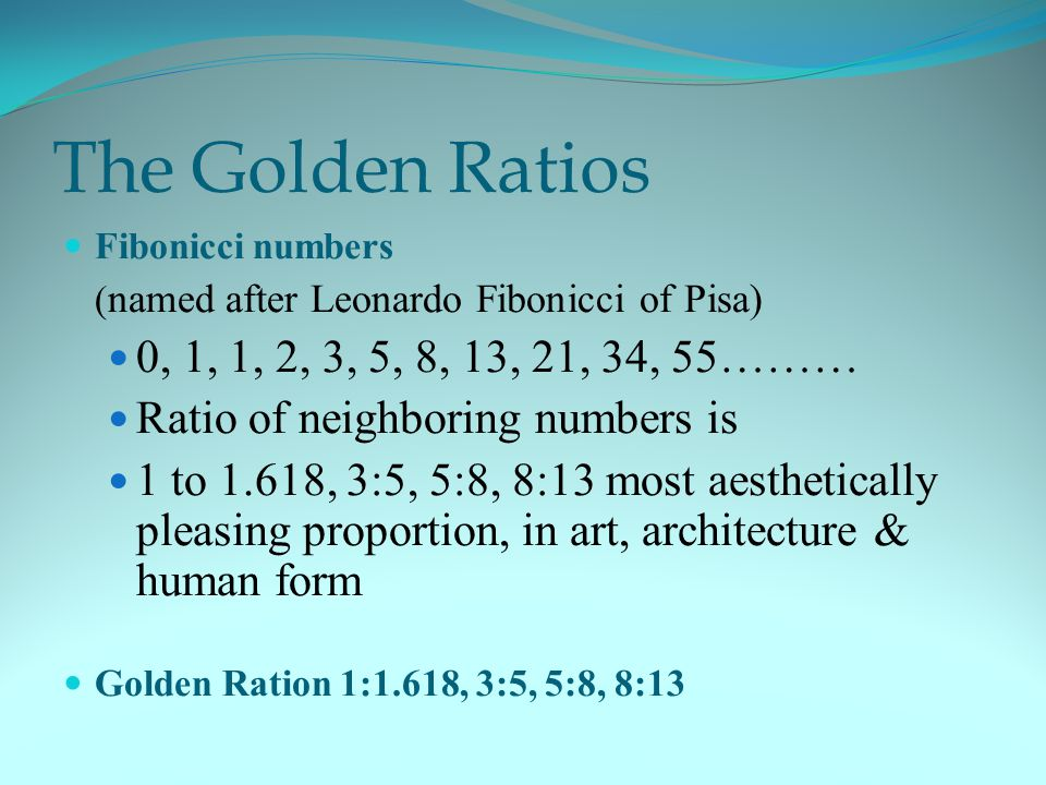 The Golden Ratios Fibonicci numbers ( named after Leonardo Fibonicci of Pisa) 0, 1, 1, 2, 3, 5, 8, 13, 21, 34, 55……… Ratio of neighboring numbers is 1 to 1.618, 3:5, 5:8, 8:13 most aesthetically pleasing proportion, in art, architecture & human form Golden Ration 1:1.618, 3:5, 5:8, 8:13