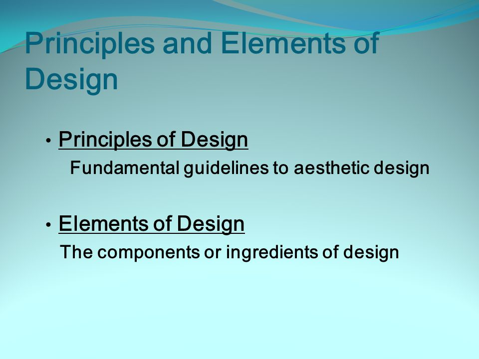 Principles and Elements of Design Principles of Design Fundamental guidelines to aesthetic design Elements of Design The components or ingredients of design