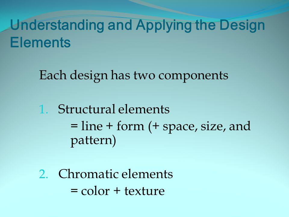 Understanding and Applying the Design Elements Each design has two components 1.