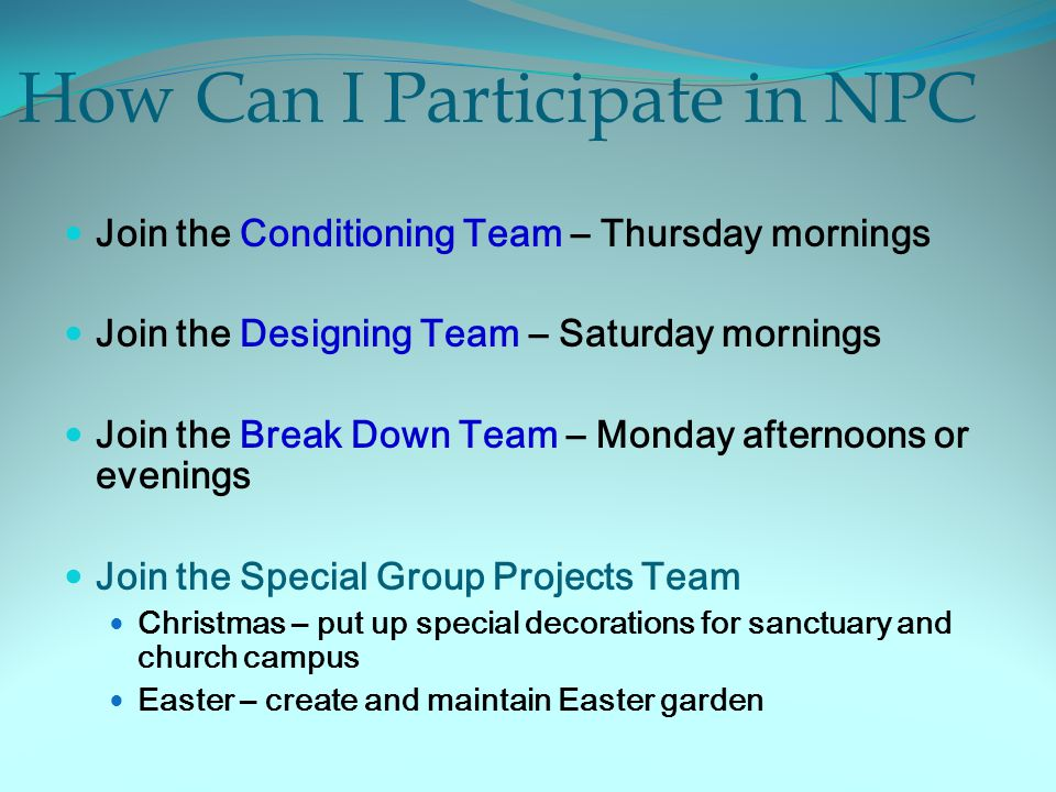 How Can I Participate in NPC Join the Conditioning Team – Thursday mornings Join the Designing Team – Saturday mornings Join the Break Down Team – Monday afternoons or evenings Join the Special Group Projects Team Christmas – put up special decorations for sanctuary and church campus Easter – create and maintain Easter garden