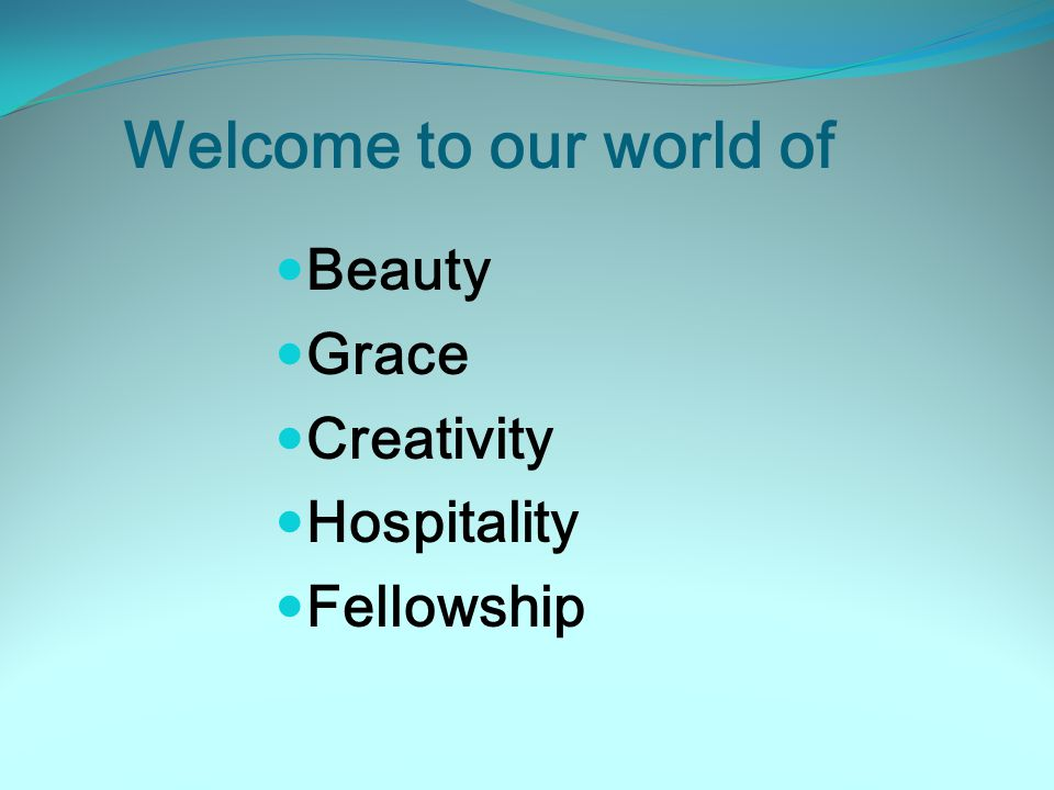 Welcome to our world of Beauty Grace Creativity Hospitality Fellowship