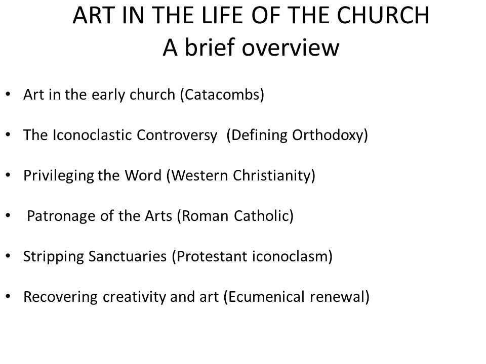 ART IN THE LIFE OF THE CHURCH A brief overview Art in the early church (Catacombs) The Iconoclastic Controversy (Defining Orthodoxy) Privileging the Word (Western Christianity) Patronage of the Arts (Roman Catholic) Stripping Sanctuaries (Protestant iconoclasm) Recovering creativity and art (Ecumenical renewal)
