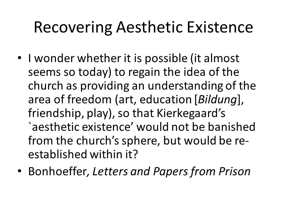 Recovering Aesthetic Existence I wonder whether it is possible (it almost seems so today) to regain the idea of the church as providing an understanding of the area of freedom (art, education [Bildung], friendship, play), so that Kierkegaards `aesthetic existence would not be banished from the churchs sphere, but would be re- established within it.