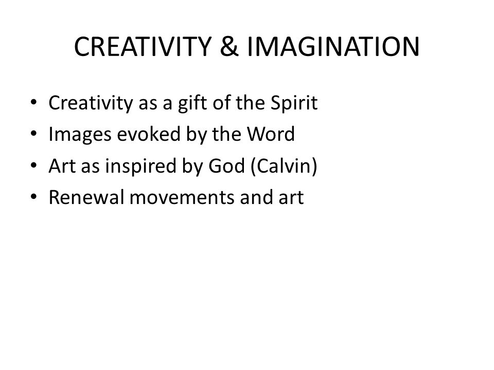 CREATIVITY & IMAGINATION Creativity as a gift of the Spirit Images evoked by the Word Art as inspired by God (Calvin) Renewal movements and art