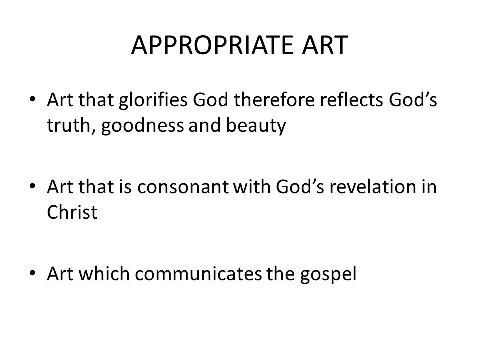 APPROPRIATE ART Art that glorifies God therefore reflects Gods truth, goodness and beauty Art that is consonant with Gods revelation in Christ Art which communicates the gospel