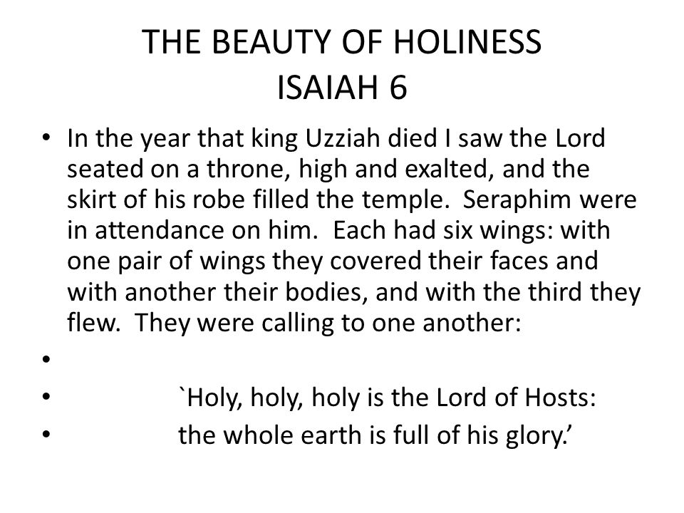 THE BEAUTY OF HOLINESS ISAIAH 6 In the year that king Uzziah died I saw the Lord seated on a throne, high and exalted, and the skirt of his robe filled the temple.