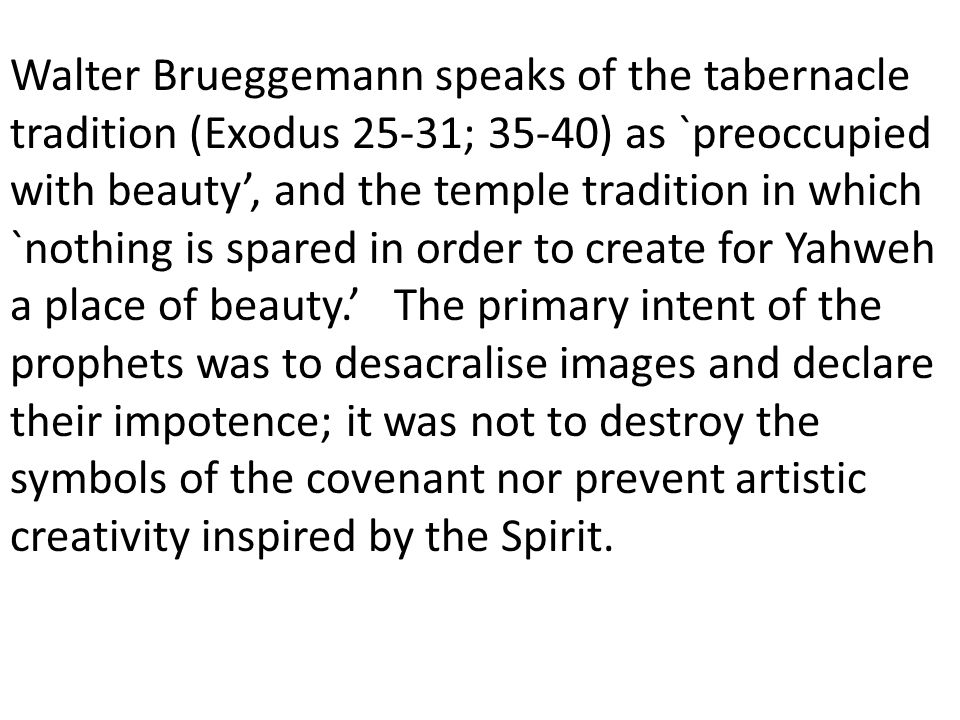 Walter Brueggemann speaks of the tabernacle tradition (Exodus 25-31; 35-40) as `preoccupied with beauty, and the temple tradition in which `nothing is spared in order to create for Yahweh a place of beauty.