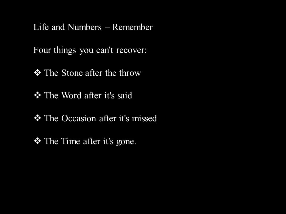 Life and Numbers – Remember Four things you can t recover: The Stone after the throw The Word after it s said The Occasion after it s missed The Time after it s gone.