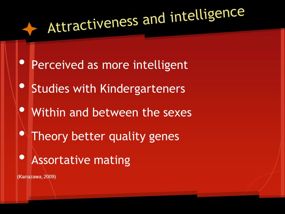 Attractiveness and intelligence Perceived as more intelligent Studies with Kindergarteners Within and between the sexes Theory better quality genes As