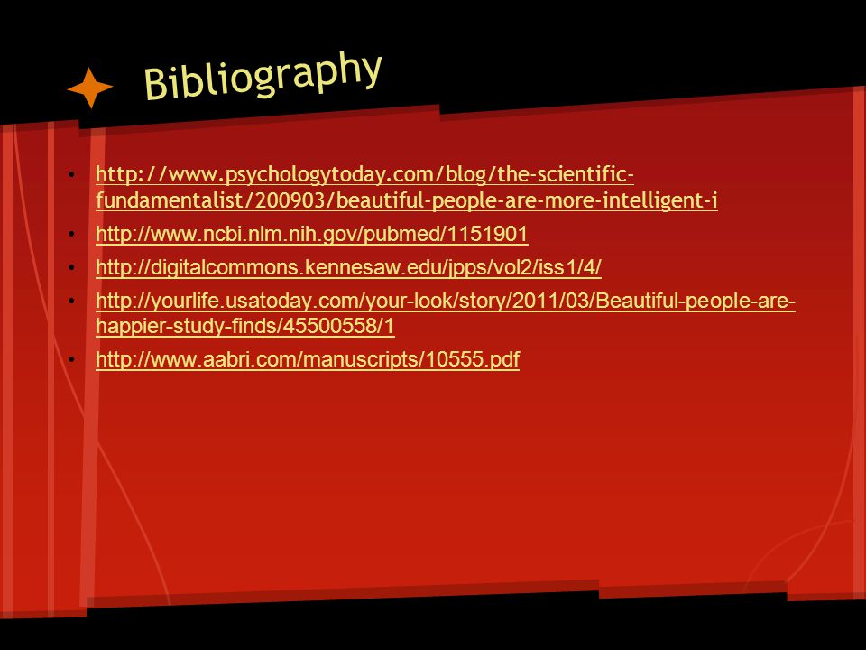 Bibliography http://www.psychologytoday.com/blog/the-scientific- fundamentalist/200903/beautiful-people-are-more-intelligent-i http://www.psychologyto