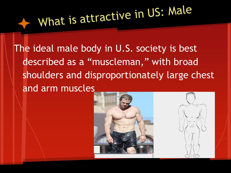 What is attractive in US: Male The ideal male body in U.S. society is best described as a muscleman, with broad shoulders and disproportionately large