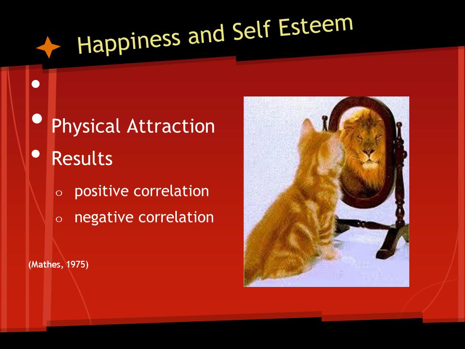 Happiness and Self Esteem Physical Attraction Results o positive correlation o negative correlation (Mathes, 1975)