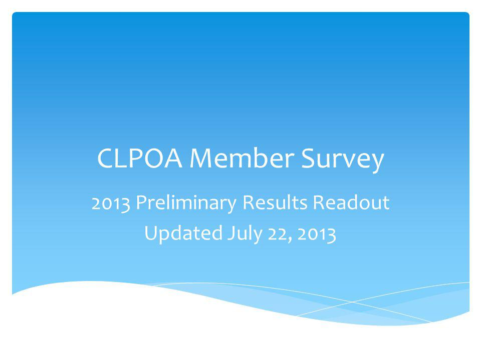 CLPOA Member Survey 2013 Preliminary Results Readout Updated July 22, 2013