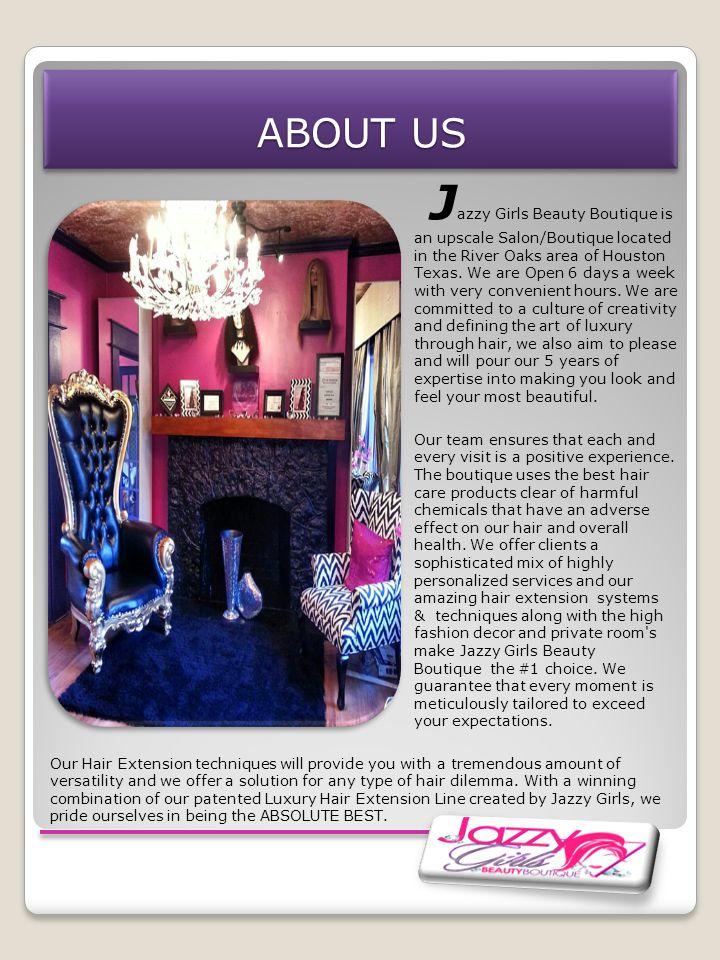 ABOUT US J azzy Girls Beauty Boutique is an upscale Salon/Boutique located in the River Oaks area of Houston Texas.
