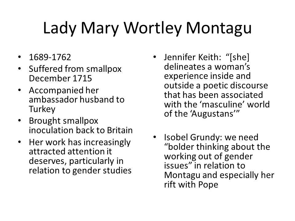 Lady Mary Wortley Montagu 1689-1762 Suffered from smallpox December 1715 Accompanied her ambassador husband to Turkey Brought smallpox inoculation bac