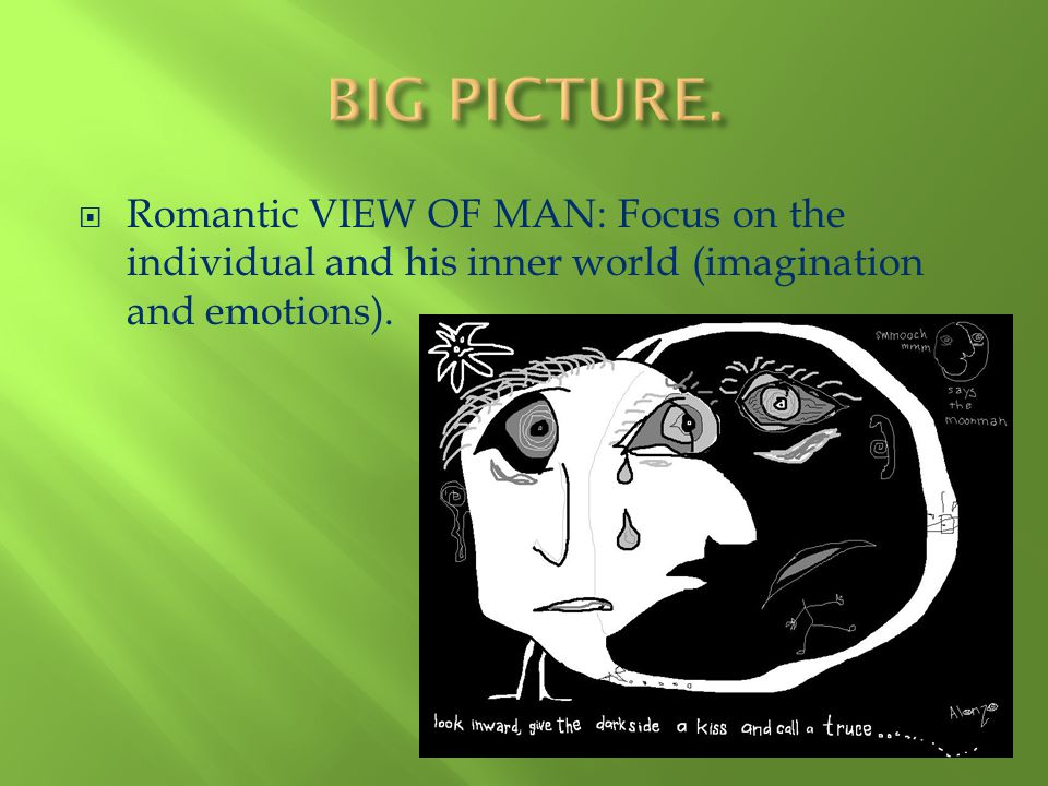 Romantic VIEW OF MAN: Focus on the individual and his inner world (imagination and emotions).