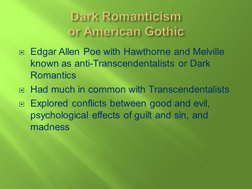 Edgar Allen Poe with Hawthorne and Melville known as anti-Transcendentalists or Dark Romantics Had much in common with Transcendentalists Explored con