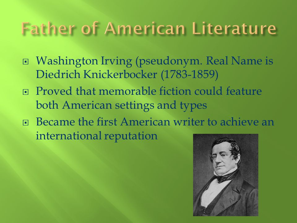 Washington Irving (pseudonym. Real Name is Diedrich Knickerbocker (1783-1859) Proved that memorable fiction could feature both American settings and t