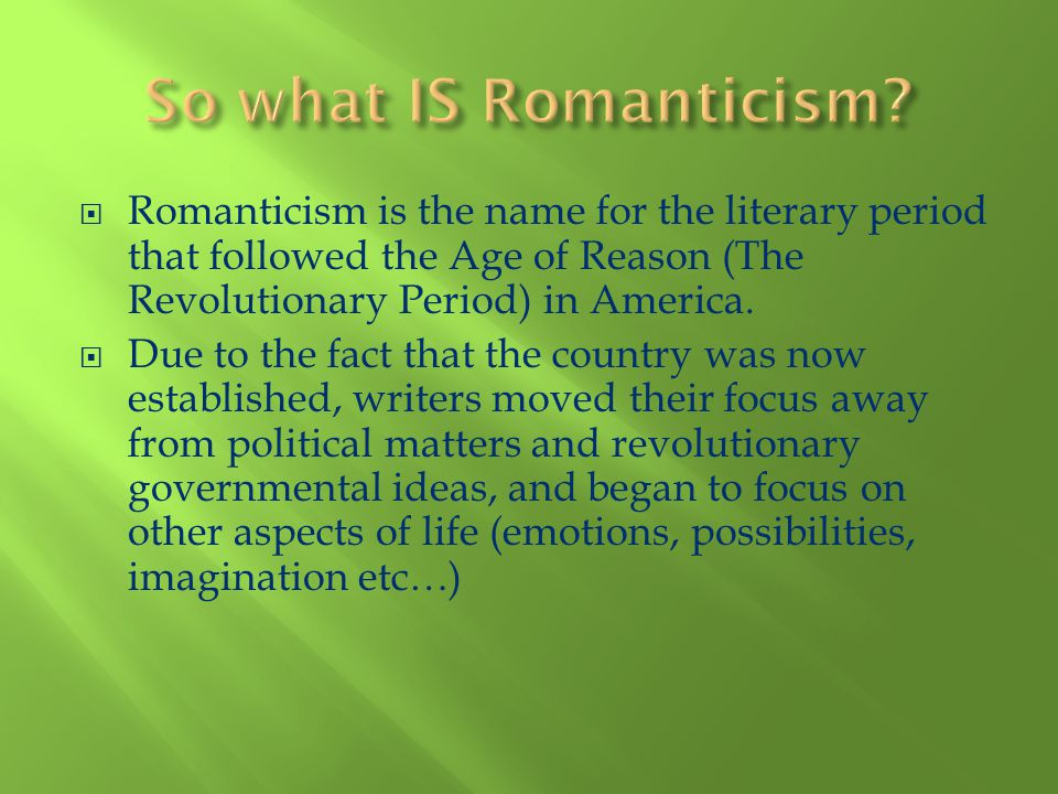 Romanticism is the name for the literary period that followed the Age of Reason (The Revolutionary Period) in America. Due to the fact that the countr