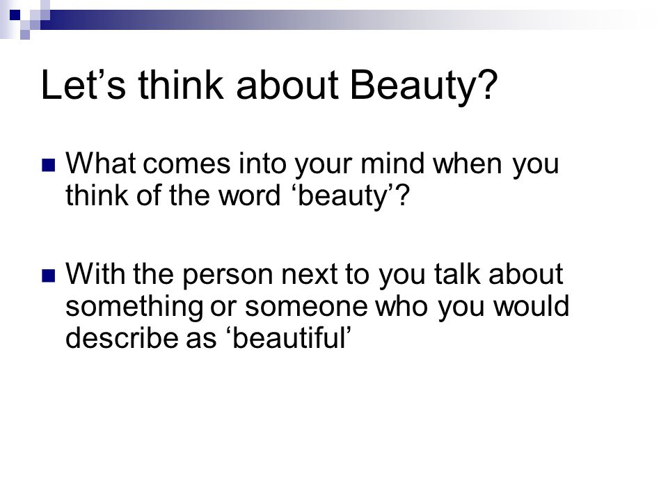 Lets think about Beauty? What comes into your mind when you think of the word beauty? With the person next to you talk about something or someone who