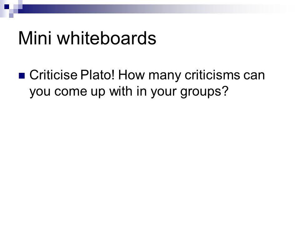 Mini whiteboards Criticise Plato! How many criticisms can you come up with in your groups?