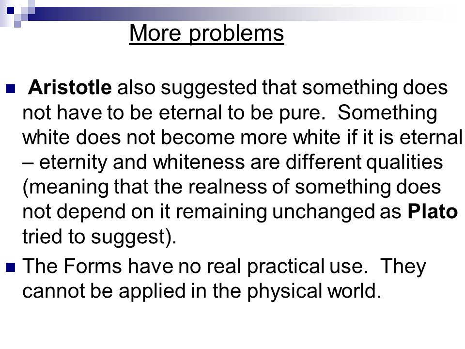More problems Aristotle also suggested that something does not have to be eternal to be pure. Something white does not become more white if it is eter