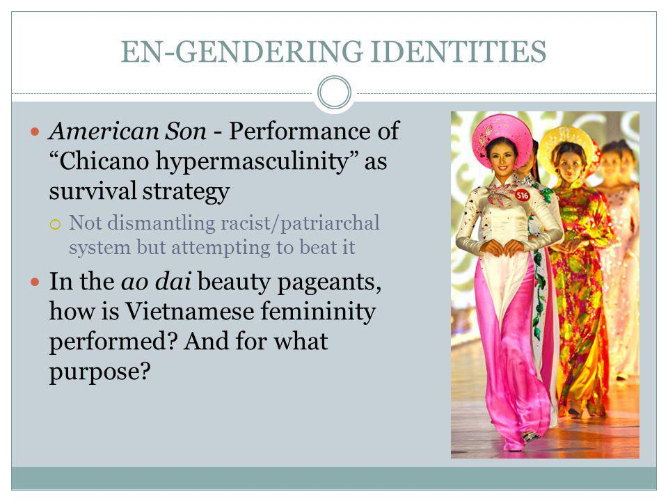 EN-GENDERING IDENTITIES American Son - Performance of Chicano hypermasculinity as survival strategy Not dismantling racist/patriarchal system but attempting to beat it In the ao dai beauty pageants, how is Vietnamese femininity performed.