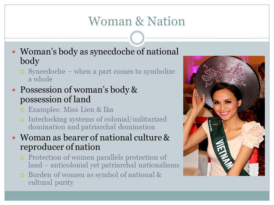 Woman & Nation Womans body as synecdoche of national body Synecdoche – when a part comes to symbolize a whole Possession of womans body & possession of land Examples: Miss Lien & Ika Interlocking systems of colonial/militarized domination and patriarchal domination Woman as bearer of national culture & reproducer of nation Protection of women parallels protection of land – anticolonial yet patriarchal nationalisms Burden of women as symbol of national & cultural purity