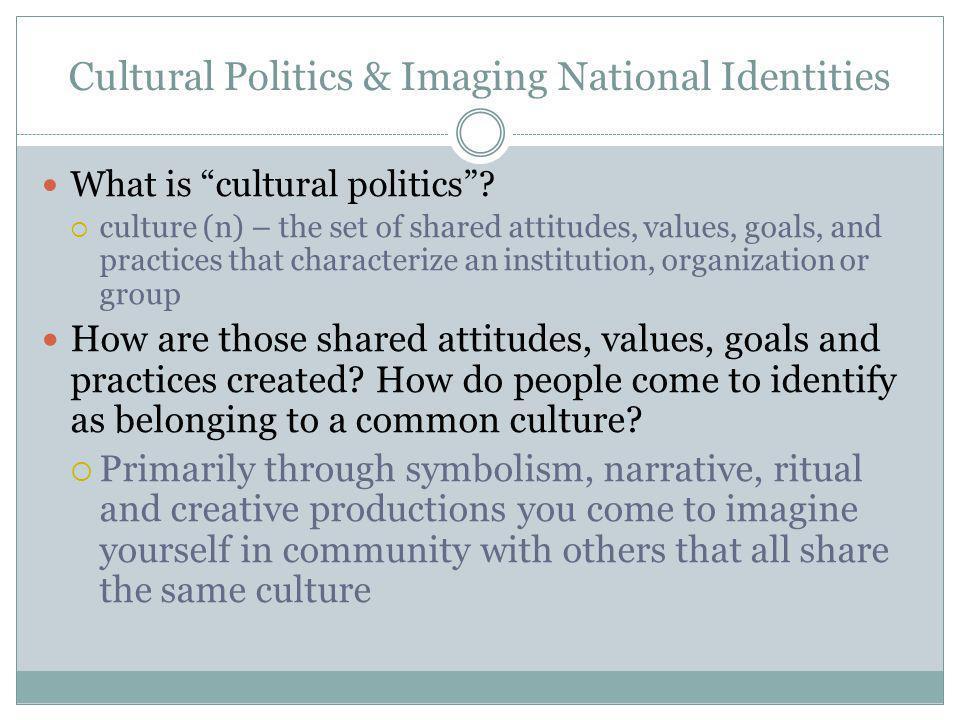 Cultural Politics & Imaging National Identities What is cultural politics.