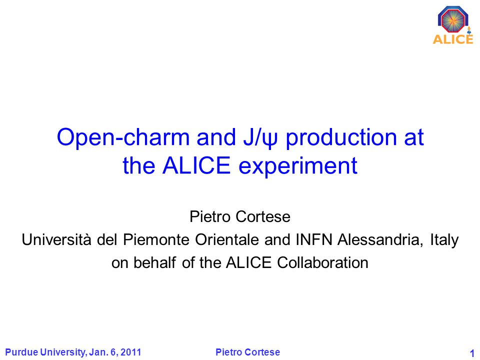 1 Open-charm and J/ψ production at the ALICE experiment Pietro Cortese Università del Piemonte Orientale and INFN Alessandria, Italy on behalf of the ALICE Collaboration 1 Purdue University, Jan.
