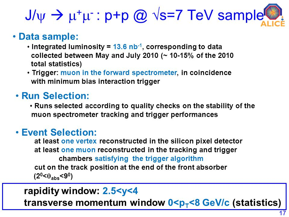 17 J/ + - : s=7 TeV sample Data sample: Integrated luminosity = 13.6 nb -1, corresponding to data collected between May and July 2010 (~ 10-15% of the 2010 total statistics) Trigger: muon in the forward spectrometer, in coincidence with minimum bias interaction trigger Run Selection: Runs selected according to quality checks on the stability of the muon spectrometer tracking and trigger performances Event Selection: at least one vertex reconstructed in the silicon pixel detector at least one muon reconstructed in the tracking and trigger chambers satisfying the trigger algorithm cut on the track position at the end of the front absorber (2 0 < abs <9 0 ) rapidity window: 2.5<y<4 transverse momentum window 0<p T <8 GeV/c (statistics)
