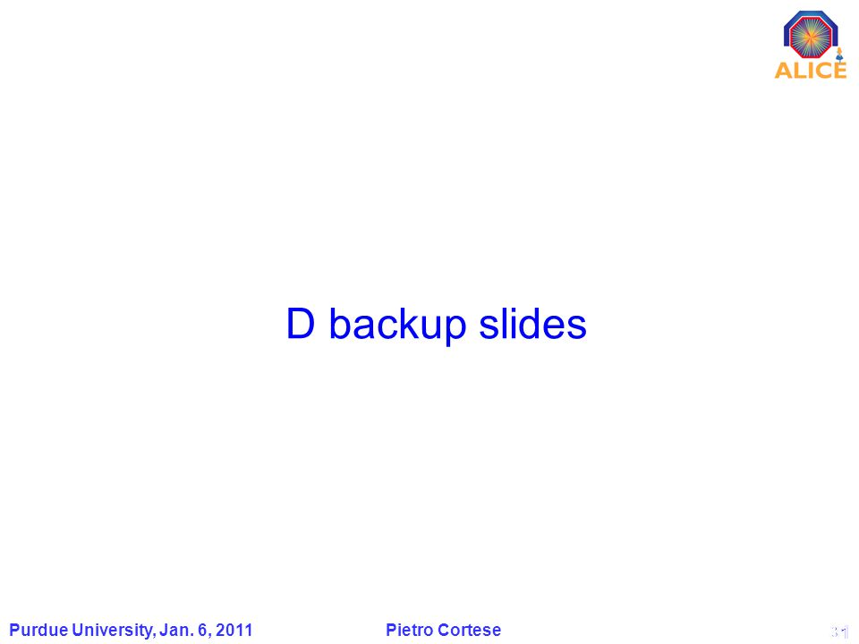 31 D backup slides Purdue University, Jan. 6, 2011 Pietro Cortese 31