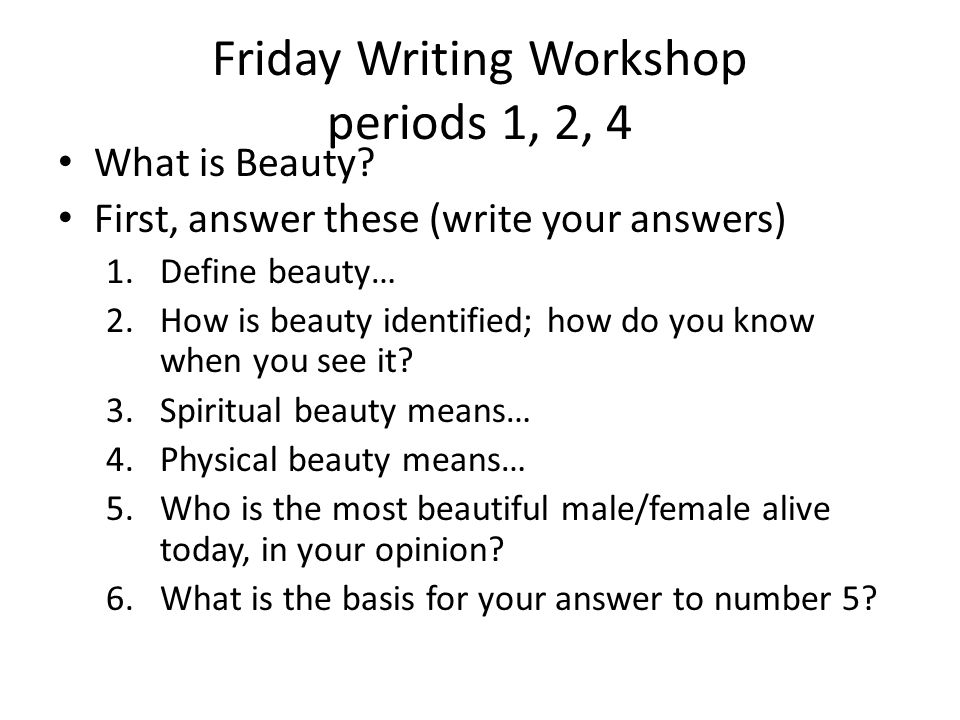 Friday Writing Workshop periods 1, 2, 4 What is Beauty.