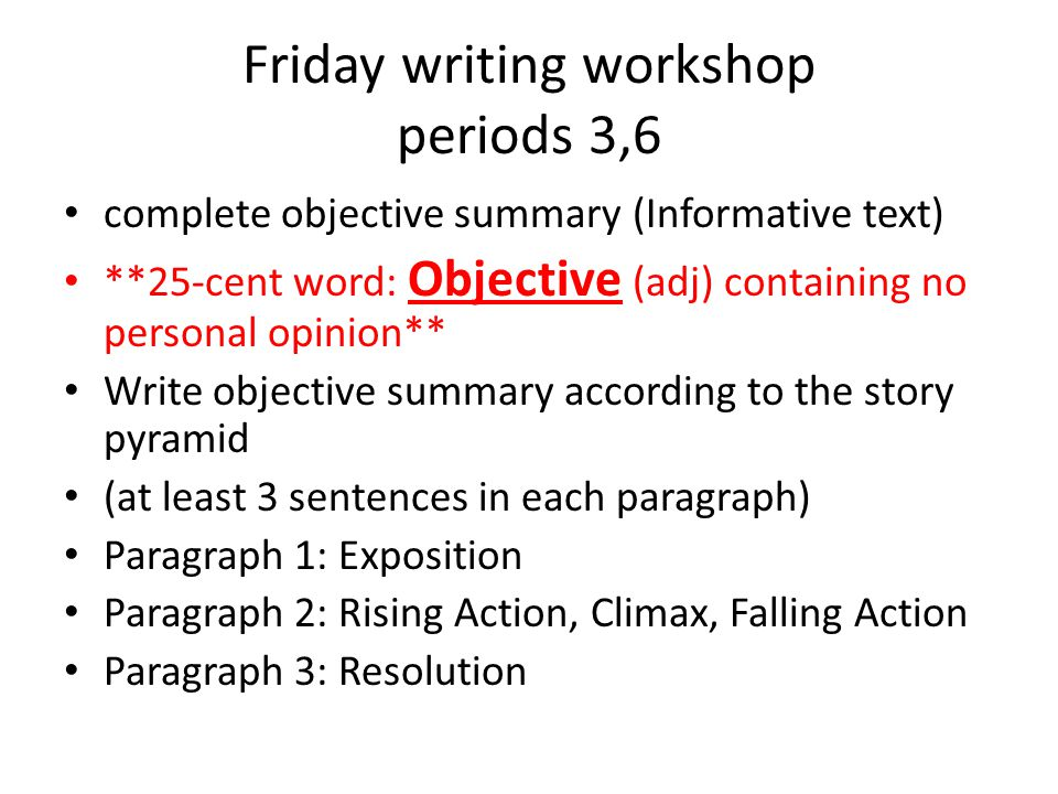 Friday writing workshop periods 3,6 complete objective summary (Informative text) **25-cent word: Objective (adj) containing no personal opinion** Write objective summary according to the story pyramid (at least 3 sentences in each paragraph) Paragraph 1: Exposition Paragraph 2: Rising Action, Climax, Falling Action Paragraph 3: Resolution