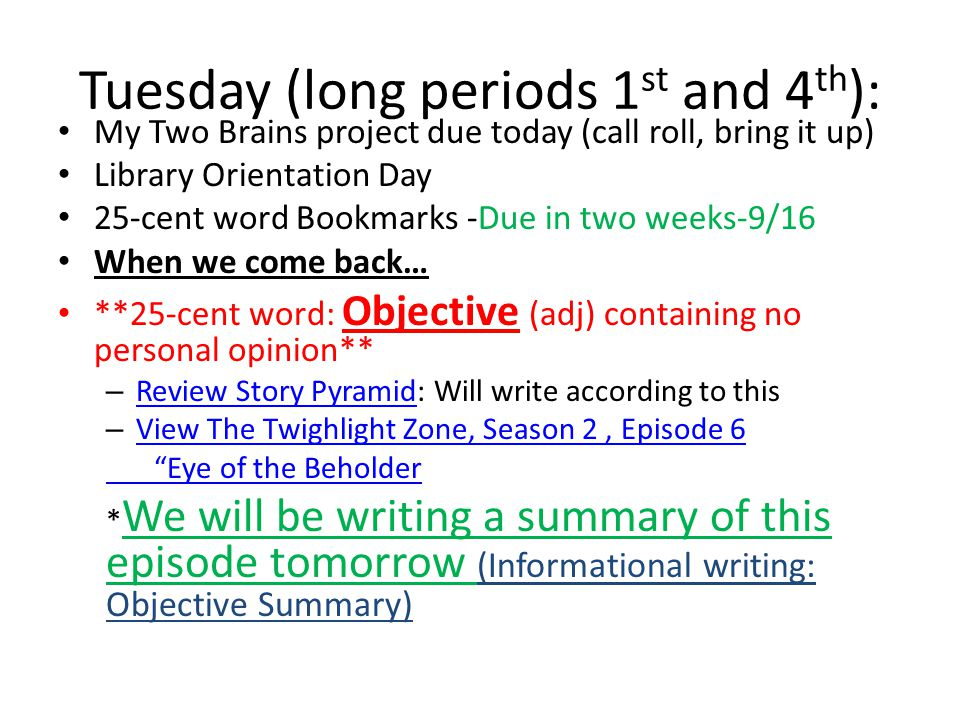 Tuesday (long periods 1 st and 4 th ): My Two Brains project due today (call roll, bring it up) Library Orientation Day 25-cent word Bookmarks -Due in two weeks-9/16 When we come back… **25-cent word: Objective (adj) containing no personal opinion** – Review Story Pyramid: Will write according to this Review Story Pyramid – View The Twighlight Zone, Season 2, Episode 6 View The Twighlight Zone, Season 2, Episode 6 Eye of the Beholder * We will be writing a summary of this episode tomorrow (Informational writing: Objective Summary)