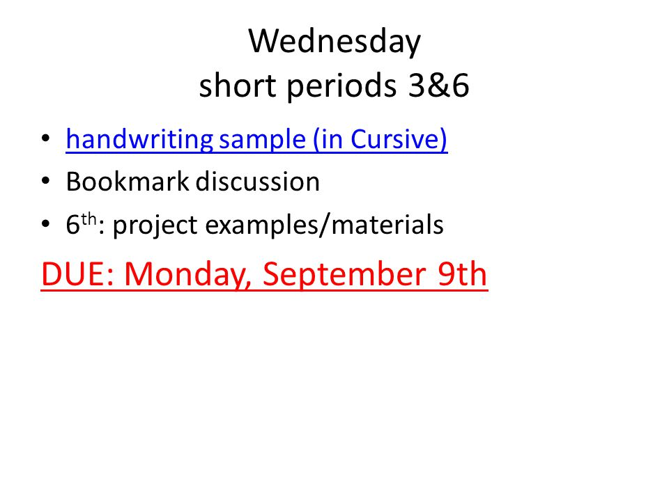 Wednesday short periods 3&6 handwriting sample (in Cursive) Bookmark discussion 6 th : project examples/materials DUE: Monday, September 9th
