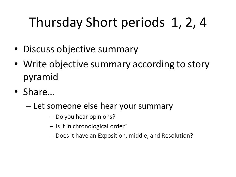 Thursday Short periods 1, 2, 4 Discuss objective summary Write objective summary according to story pyramid Share… – Let someone else hear your summary – Do you hear opinions.