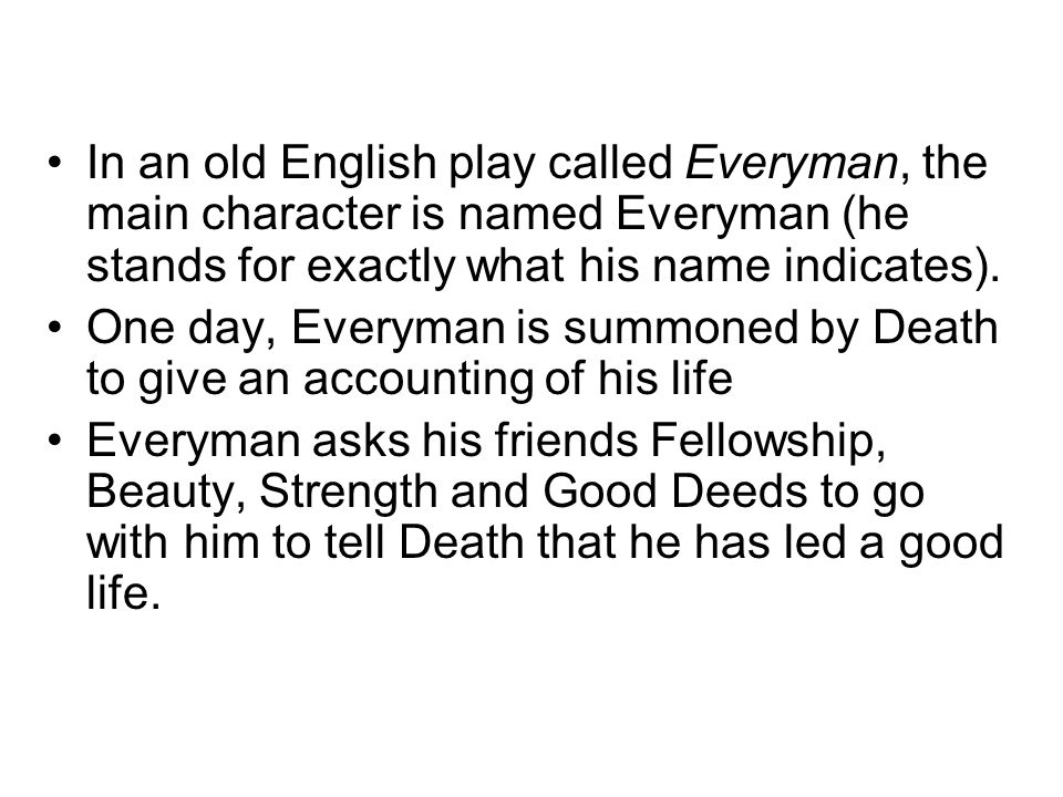 In an old English play called Everyman, the main character is named Everyman (he stands for exactly what his name indicates). One day, Everyman is sum