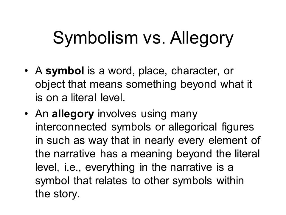 Symbolism vs. Allegory A symbol is a word, place, character, or object that means something beyond what it is on a literal level. An allegory involves