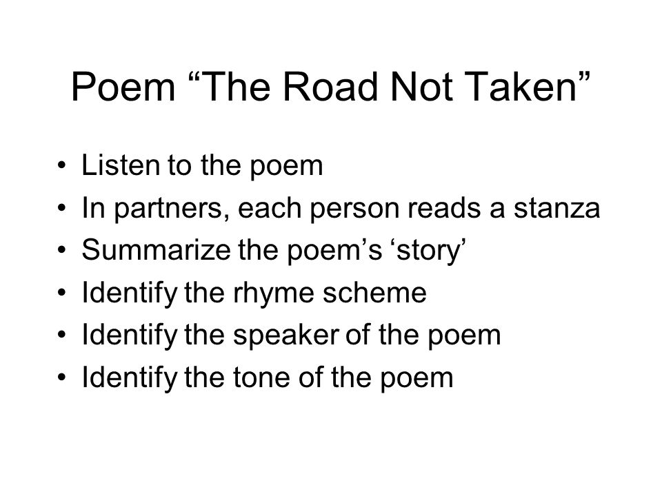 Poem The Road Not Taken Listen to the poem In partners, each person reads a stanza Summarize the poems story Identify the rhyme scheme Identify the sp